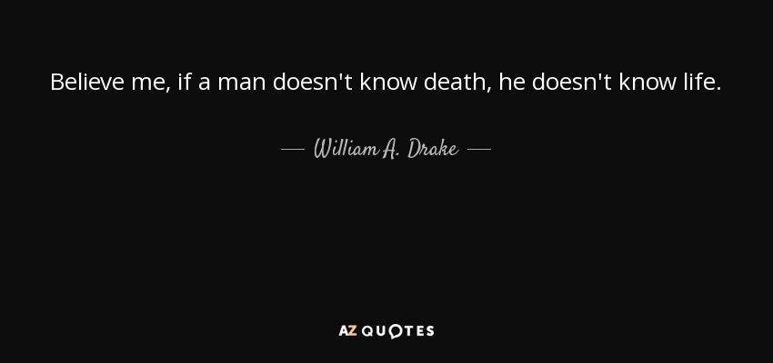 William A Drake Quote Believe Me If A Man Doesnt Know Death He