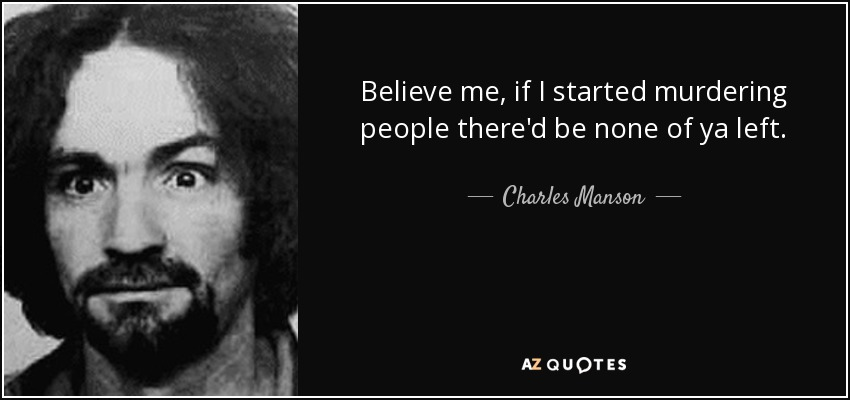 Believe me, if I started murdering people there'd be none of ya left. - Charles Manson