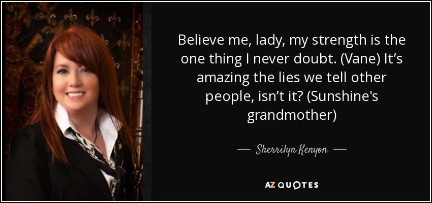 Believe me, lady, my strength is the one thing I never doubt. (Vane) It's amazing the lies we tell other people, isn't it? (Sunshine's grandmother) - Sherrilyn Kenyon