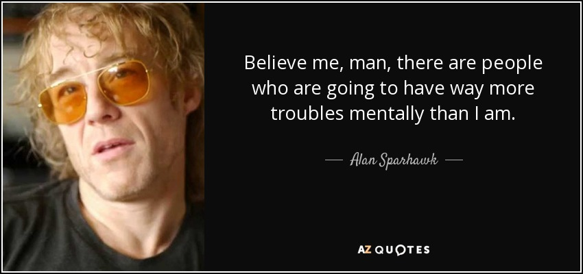 Believe me, man, there are people who are going to have way more troubles mentally than I am. - Alan Sparhawk
