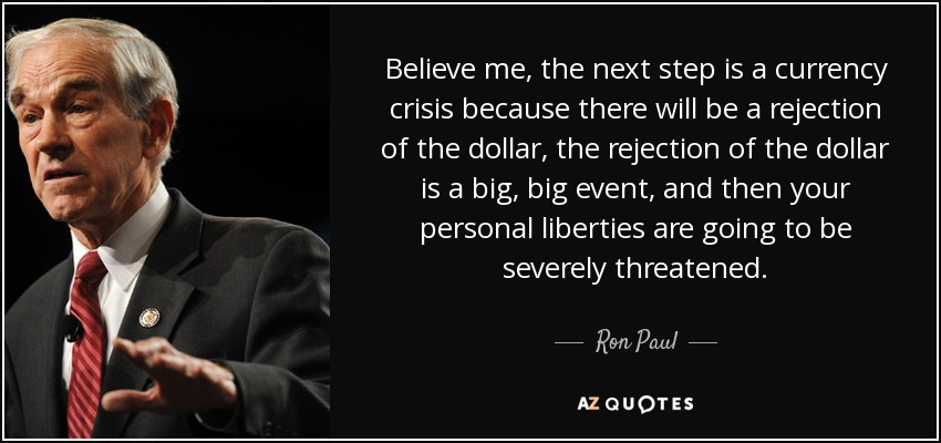 Believe me, the next step is a currency crisis because there will be a rejection of the dollar, the rejection of the dollar is a big, big event, and then your personal liberties are going to be severely threatened. - Ron Paul
