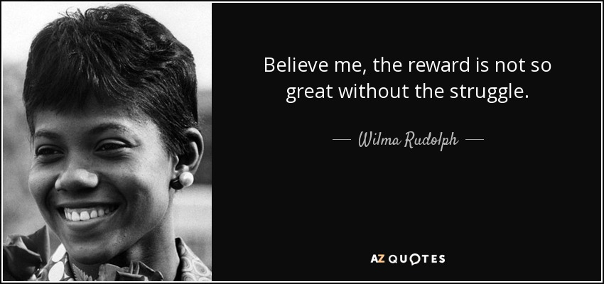 Believe me, the reward is not so great without the struggle. - Wilma Rudolph