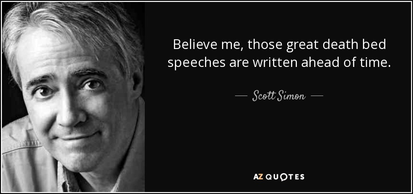 Believe me, those great death bed speeches are written ahead of time. - Scott Simon