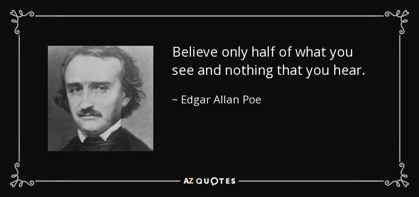Believe only half of what you see and nothing that you hear. - Edgar Allan Poe