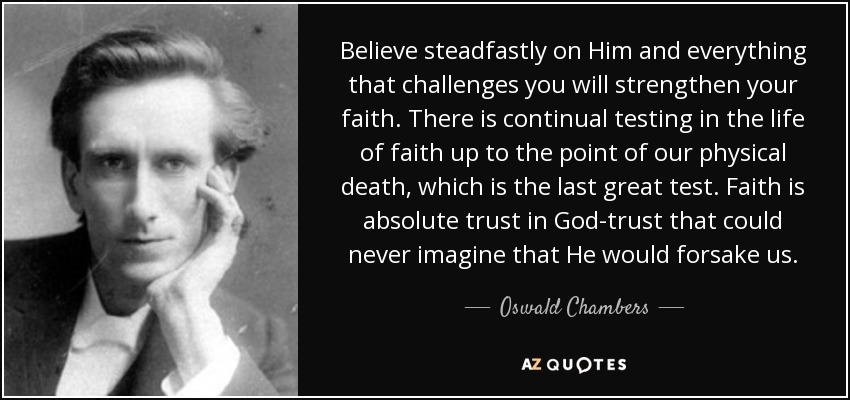 Believe steadfastly on Him and everything that challenges you will strengthen your faith. There is continual testing in the life of faith up to the point of our physical death, which is the last great test. Faith is absolute trust in God-trust that could never imagine that He would forsake us. - Oswald Chambers