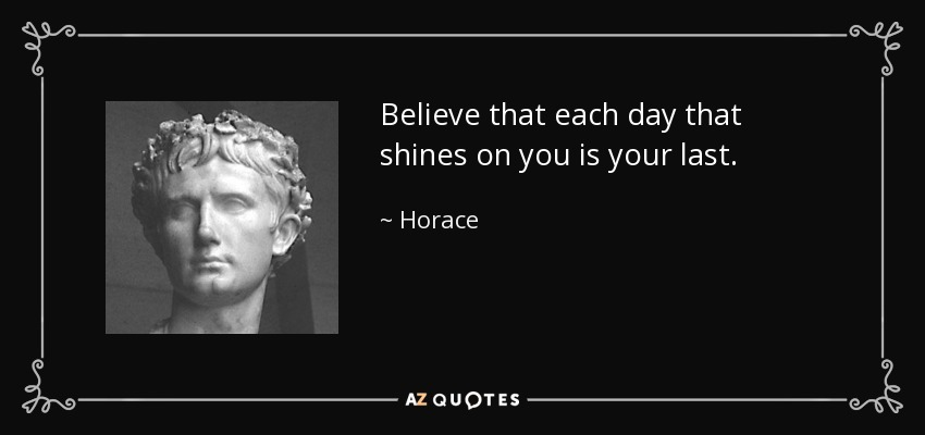Believe that each day that shines on you is your last. - Horace
