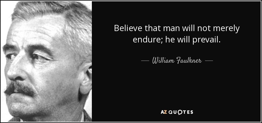 Believe that man will not merely endure; he will prevail. - William Faulkner