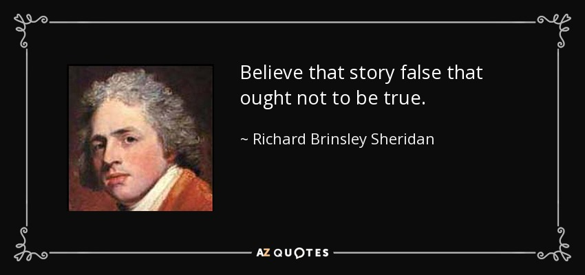 Believe that story false that ought not to be true. - Richard Brinsley Sheridan