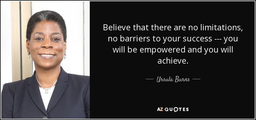 Believe that there are no limitations, no barriers to your success --- you will be empowered and you will achieve. - Ursula Burns