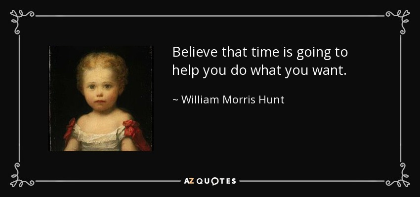 Believe that time is going to help you do what you want. - William Morris Hunt