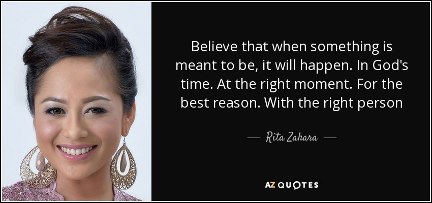 Believe that when something is meant to be, it will happen. In God's time. At the right moment. For the best reason. With the right person - Rita Zahara