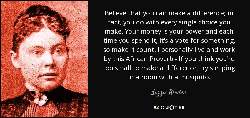 Believe that you can make a difference; in fact, you do with every single choice you make. Your money is your power and each time you spend it, it's a vote for something, so make it count. I personally live and work by this African Proverb - If you think you're too small to make a difference, try sleeping in a room with a mosquito. - Lizzie Borden