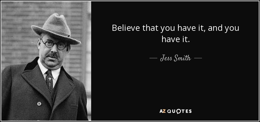 Believe that you have it, and you have it. - Jess Smith
