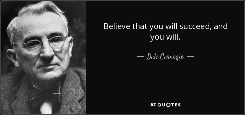 Believe that you will succeed, and you will. - Dale Carnegie