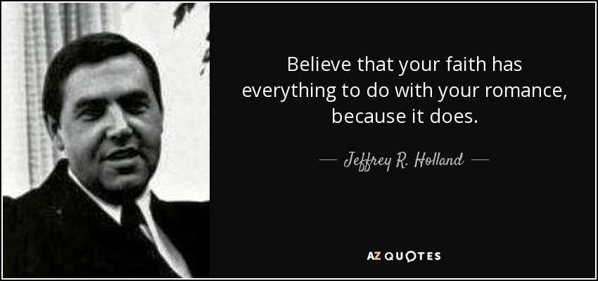 Believe that your faith has everything to do with your romance, because it does. - Jeffrey R. Holland