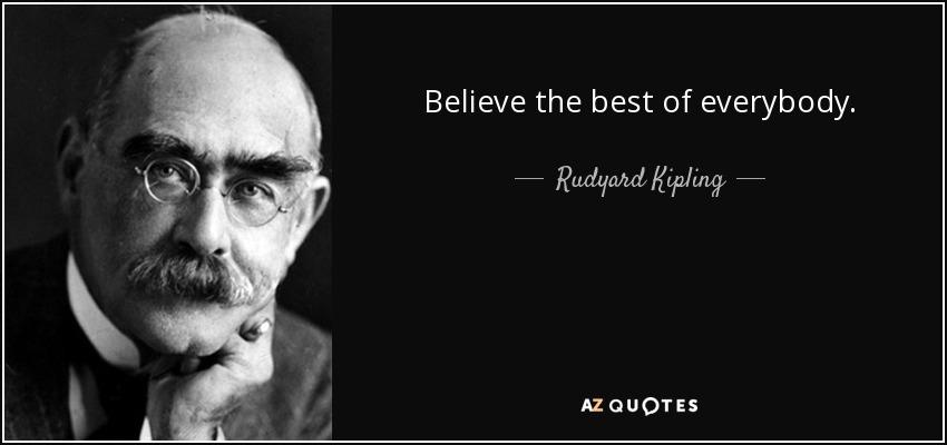 Believe the best of everybody. - Rudyard Kipling