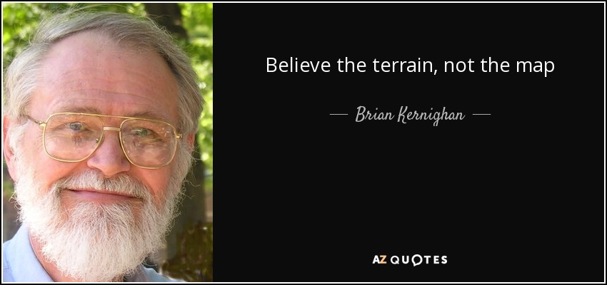 Believe the terrain, not the map - Brian Kernighan