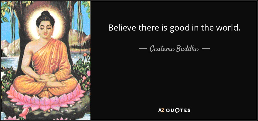 Gautama Buddha quote: Believe there is good in the world.