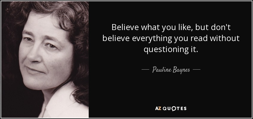 Believe what you like, but don't believe everything you read without questioning it. - Pauline Baynes