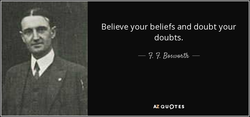 Believe your beliefs and doubt your doubts. - F. F. Bosworth