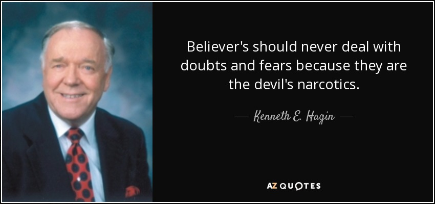 Believer's should never deal with doubts and fears because they are the devil's narcotics. - Kenneth E. Hagin