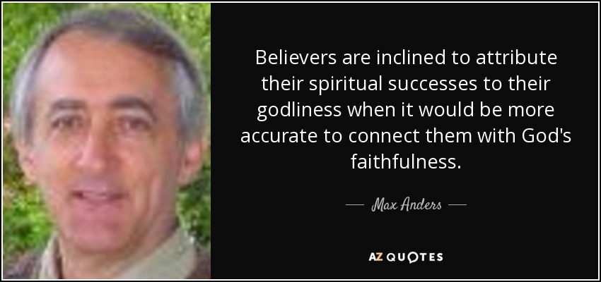 Believers are inclined to attribute their spiritual successes to their godliness when it would be more accurate to connect them with God's faithfulness. - Max Anders