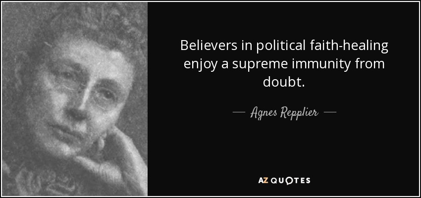 Believers in political faith-healing enjoy a supreme immunity from doubt. - Agnes Repplier