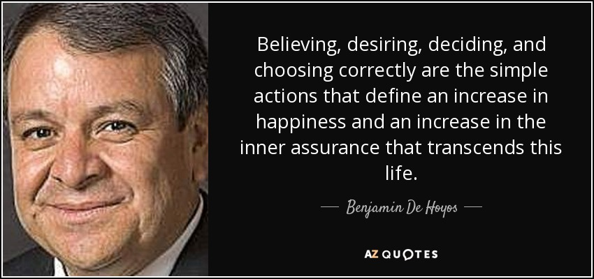 Believing, desiring, deciding, and choosing correctly are the simple actions that define an increase in happiness and an increase in the inner assurance that transcends this life. - Benjamin De Hoyos