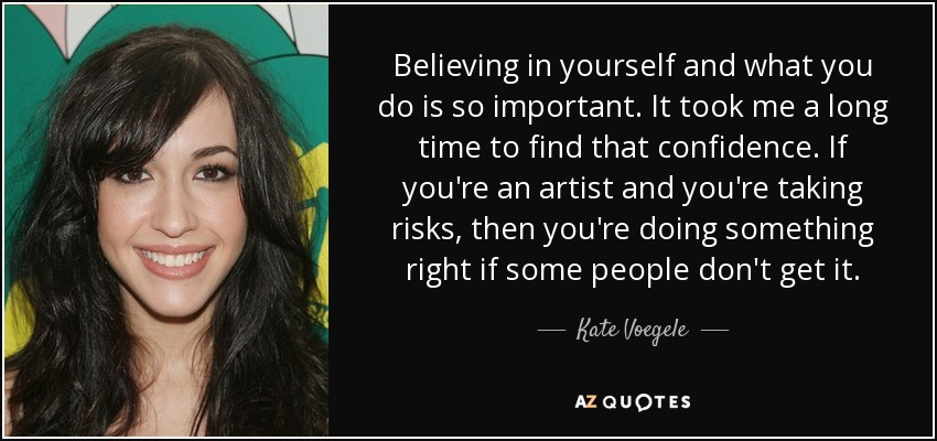 Believing in yourself and what you do is so important. It took me a long time to find that confidence. If you're an artist and you're taking risks, then you're doing something right if some people don't get it. - Kate Voegele