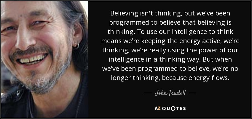 Believing isn't thinking, but we've been programmed to believe that believing is thinking. To use our intelligence to think means we're keeping the energy active, we're thinking, we're really using the power of our intelligence in a thinking way. But when we've been programmed to believe, we're no longer thinking, because energy flows. - John Trudell