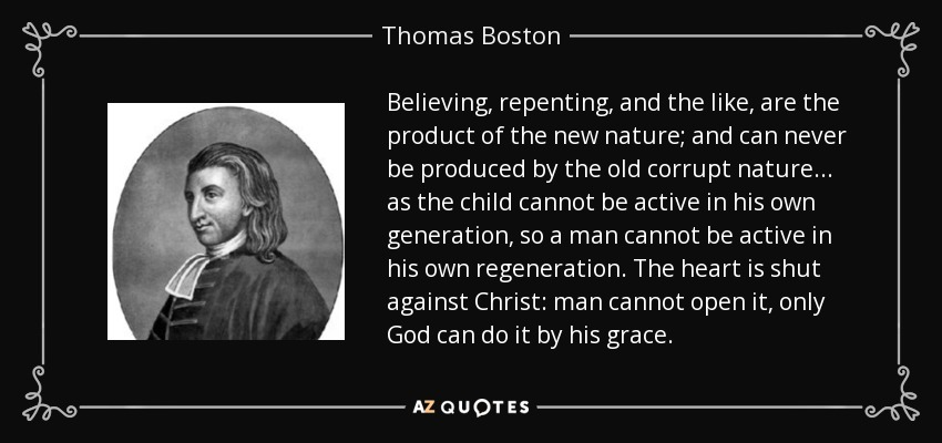 Believing, repenting, and the like, are the product of the new nature; and can never be produced by the old corrupt nature... as the child cannot be active in his own generation, so a man cannot be active in his own regeneration. The heart is shut against Christ: man cannot open it, only God can do it by his grace. - Thomas Boston