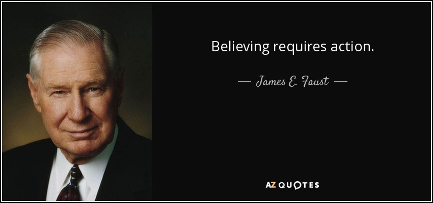 Believing requires action. - James E. Faust