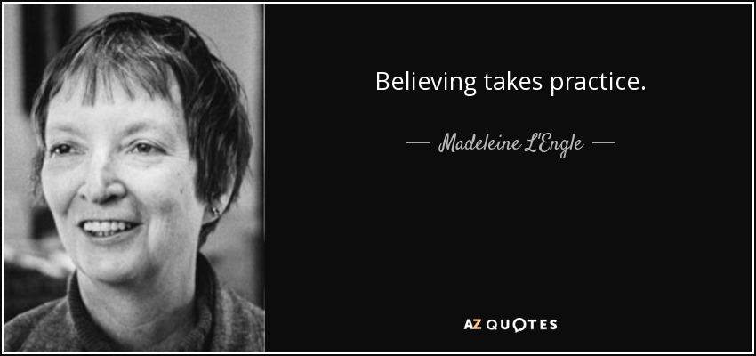Believing takes practice. - Madeleine L'Engle