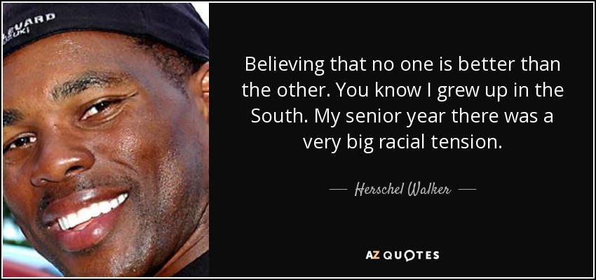 Believing that no one is better than the other. You know I grew up in the South. My senior year there was a very big racial tension. - Herschel Walker