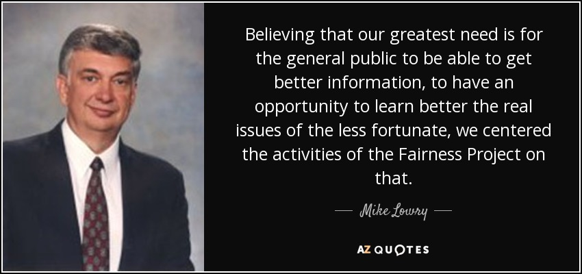 Believing that our greatest need is for the general public to be able to get better information, to have an opportunity to learn better the real issues of the less fortunate, we centered the activities of the Fairness Project on that. - Mike Lowry