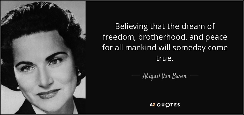 Believing that the dream of freedom, brotherhood, and peace for all mankind will someday come true. - Abigail Van Buren