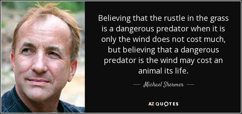 Believing that the rustle in the grass is a dangerous predator when it is only the wind does not cost much, but believing that a dangerous predator is the wind may cost an animal its life. - Michael Shermer