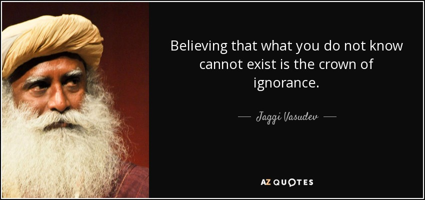 Believing that what you do not know cannot exist is the crown of ignorance. - Jaggi Vasudev