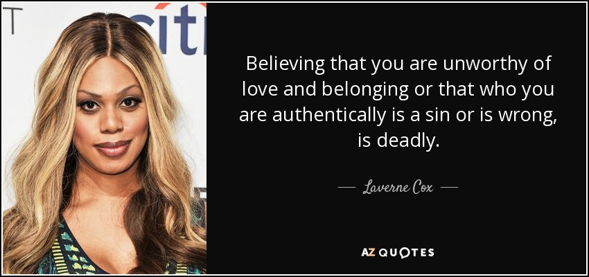 Believing that you are unworthy of love and belonging or that who you are authentically is a sin or is wrong, is deadly. - Laverne Cox