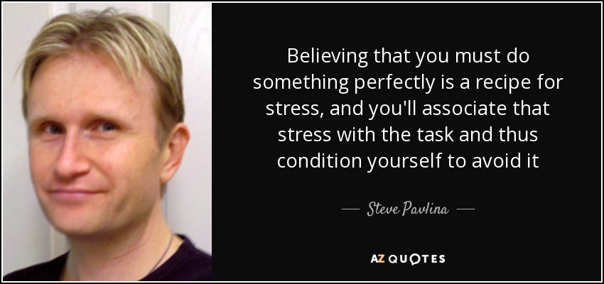 Believing that you must do something perfectly is a recipe for stress, and you'll associate that stress with the task and thus condition yourself to avoid it - Steve Pavlina