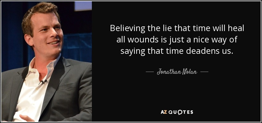 Believing the lie that time will heal all wounds is just a nice way of saying that time deadens us. - Jonathan Nolan