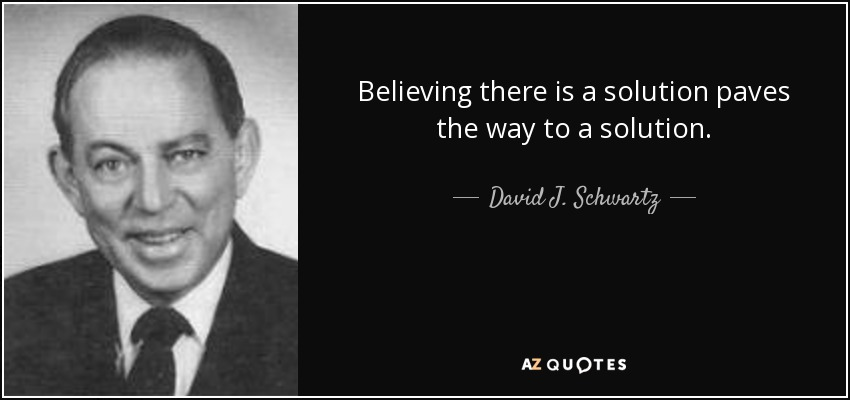 Believing there is a solution paves the way to a solution. - David J. Schwartz