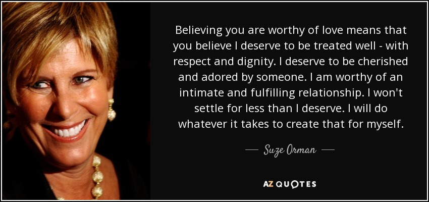 Believing you are worthy of love means that you believe I deserve to be treated well - with respect and dignity. I deserve to be cherished and adored by someone. I am worthy of an intimate and fulfilling relationship. I won't settle for less than I deserve. I will do whatever it takes to create that for myself. - Suze Orman