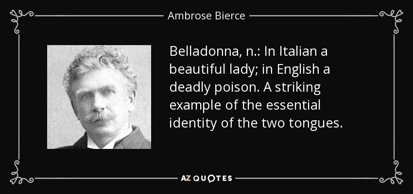 Belladonna, n.: In Italian a beautiful lady; in English a deadly poison. A striking example of the essential identity of the two tongues. - Ambrose Bierce