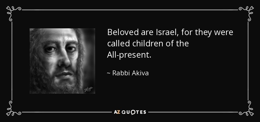 Beloved are Israel, for they were called children of the All-present. - Rabbi Akiva