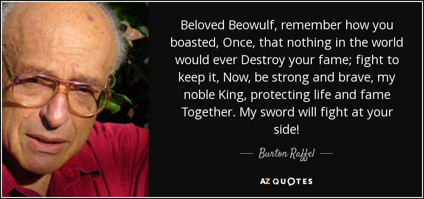 Beloved Beowulf, remember how you boasted, Once, that nothing in the world would ever Destroy your fame; fight to keep it, Now, be strong and brave, my noble King, protecting life and fame Together. My sword will fight at your side! - Burton Raffel