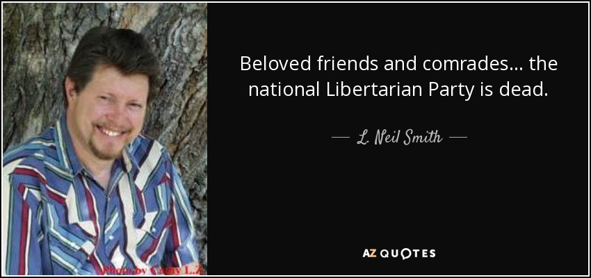 Beloved friends and comrades... the national Libertarian Party is dead. - L. Neil Smith
