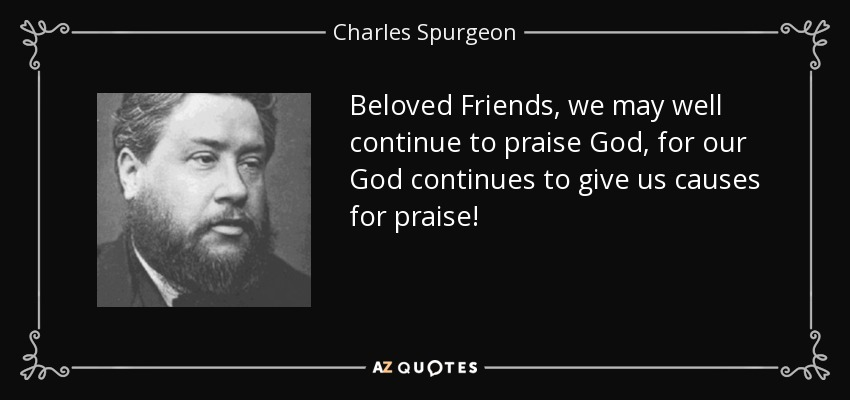 Beloved Friends, we may well continue to praise God, for our God continues to give us causes for praise! - Charles Spurgeon