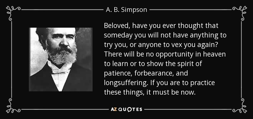 Beloved, have you ever thought that someday you will not have anything to try you, or anyone to vex you again? There will be no opportunity in heaven to learn or to show the spirit of patience, forbearance, and longsuffering. If you are to practice these things, it must be now. - A. B. Simpson
