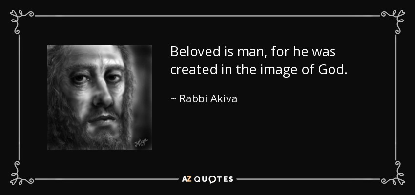 Beloved is man, for he was created in the image of God. - Rabbi Akiva